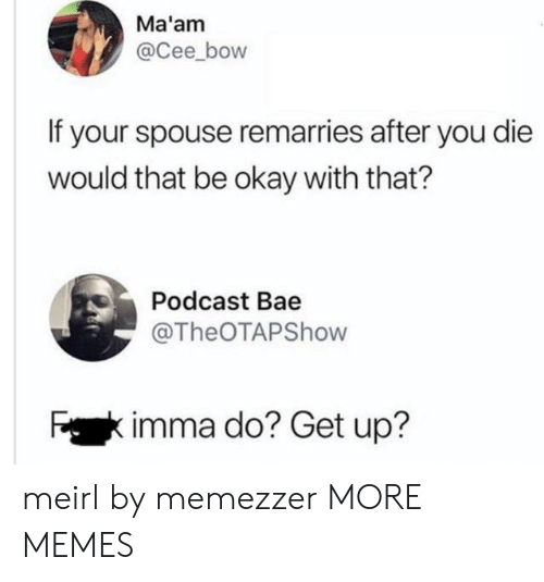 Bae, Dank, and Memes: Ma'am  @Cee_bow  If your spouse remarries after you die  would that be okay with that?  Podcast Bae  @TheOTAPShow  Fkimma do? Get up? meirl by memezzer MORE MEMES