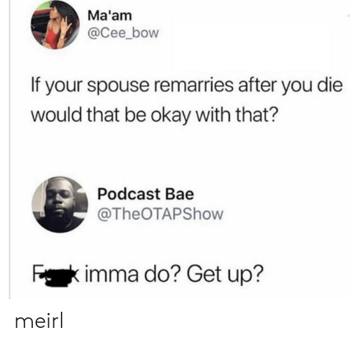 Bae, Okay, and MeIRL: Ma'am  @Cee_bow  If your spouse remarries after you die  would that be okay with that?  Podcast Bae  @TheOTAPShow  Fkimma do? Get up? meirl