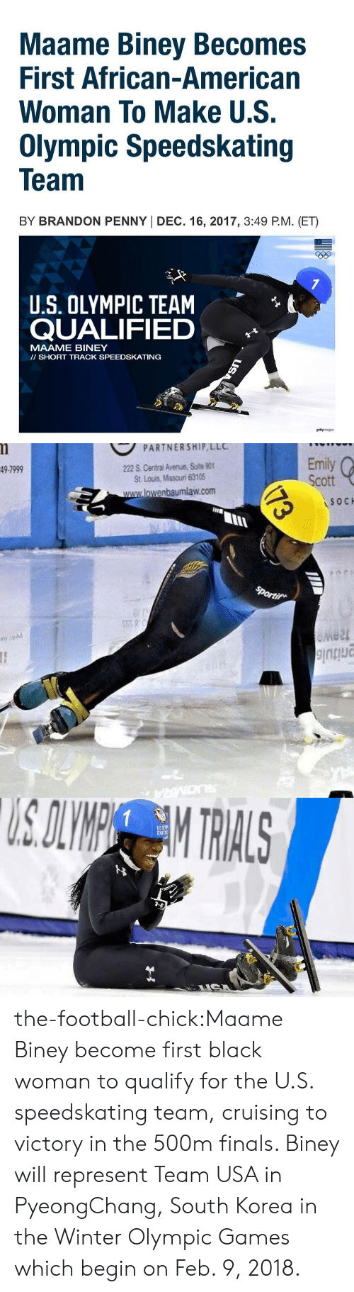 Finals, Football, and Tumblr: Maame Biney Becomes  First African-American  Woman To Make U.S.  Olympic Speedskating  Team  BY BRANDON PENNY I DEC. 16, 2017, 3:49 P.M. (ET)  eep  t  U.S. OLYMPIC TEAM  QUALIFIED  MAAME BINEY  II SHORT TRACK SPEEDSKATING  gettyrmages   PARTNERSHIP LLC  222 S. Central Avenue, Suite 90  St. Lous, Missouri 63105  Emily  Scott  49-7999  lowenbaumlaw.com  SOC  IIIE  lu  e2t the-football-chick:Maame Biney become first black woman to qualify for the U.S. speedskating team, cruising to victory in the 500m finals. Biney will represent Team USA in PyeongChang, South Korea in the Winter Olympic Games which begin on Feb. 9, 2018.
