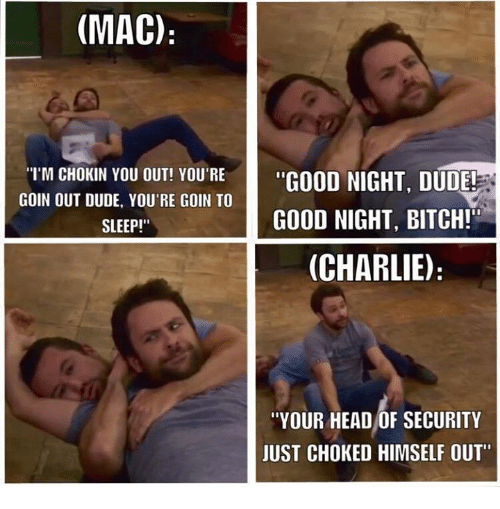 "Bitch, Charlie, and Dude: (MAC)  ""GOOD NIGHT, DUDE!  I'M CHOKIN YOU OUT! YOU'RE  GOIN OUT DUDE, YOU'RE GOIN TO  SLEEP!""  GOOD NIGHT, BITCH!  (CHARLIE)  ""YOUR HEAD OF SECURITY  JUST CHOKED HIMSELF OUT"