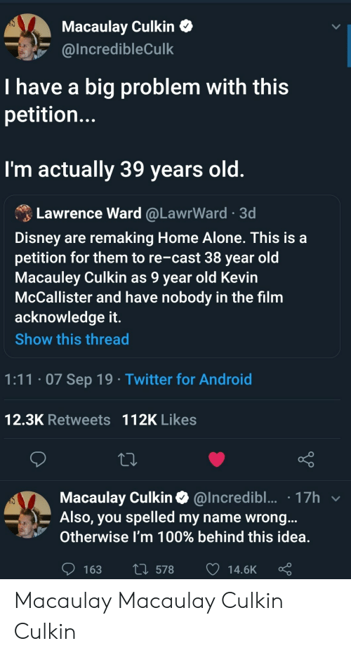 Being Alone, Android, and Disney: Macaulay Culkin  @Incredible Culk  I have a big problem with this  petitio...  I'm actually 39 years old.  Lawrence Ward @LawrWard 3d  Disney are remaking Home Alone. This is a  petition for them to re-cast 38 year old  Macauley Culkin as 9 year old Kevin  McCallister and have nobody in the film  acknowledge it.  Show this thread  1:11.07 Sep 19 Twitter for Android  12.3K Retweets 112K Likes  Macaulay Culkin@Incredibl... 17h  Also, you spelled my name wrong...  Otherwise I'm 100% behind this idea.  L578  163  14.6K Macaulay Macaulay Culkin Culkin