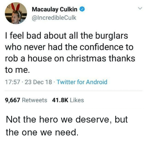 Android, Bad, and Christmas: Macaulay Culkin  @lncredibleCulk  I feel bad about all the burglars  who never had the confidence to  rob a house on christmas thanks  to me.  17:57 23 Dec 18 Twitter for Android  9,667 Retweets 41.8K Likes Not the hero we deserve, but the one we need.