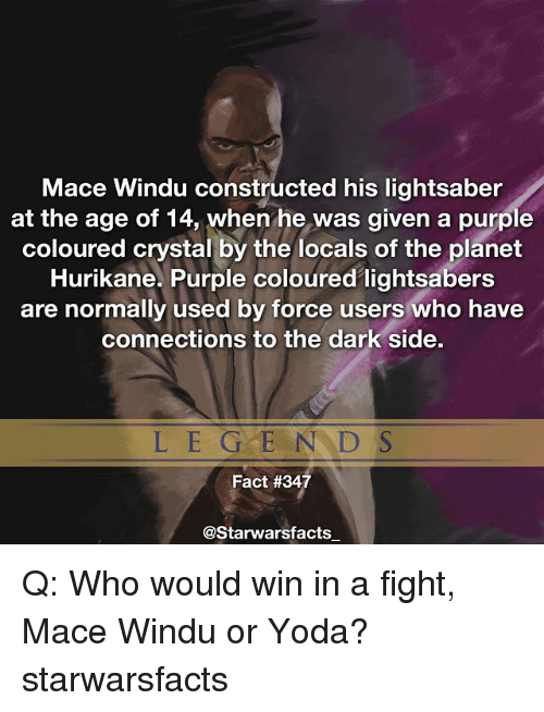Lightsaber, Mace Windu, and Memes: Mace Windu constructed his lightsaber  at the age of 14, when he was given a purple  coloured crystal by the locals of the planet  Hurikane. Purple coloured lightsabers  are normally used by force users who have  connections to the dark side.  L E G E N D S  Fact #34  @Starwarsfacts Q: Who would win in a fight, Mace Windu or Yoda? starwarsfacts