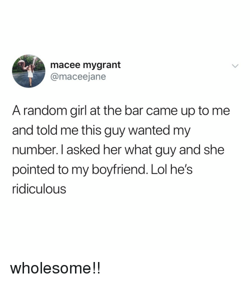 Lol, Girl, and Relatable: macee mygrant  @maceejane  A random girl at the bar came up to me  and told me this guy wanted my  number. I asked her what guy and she  pointed to my boyfriend. Lol he's  ridiculous wholesome!!