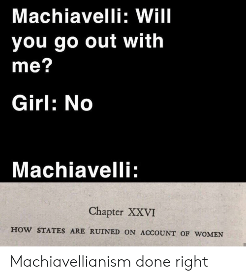 Girl, History, and Women: Machiavelli: Will  you go out with  me?  Girl: No  Machiavelli:  Chapter XXVI  HOW STATES ARE RUINED ON ACCOUNT OF wOMEN Machiavellianism done right