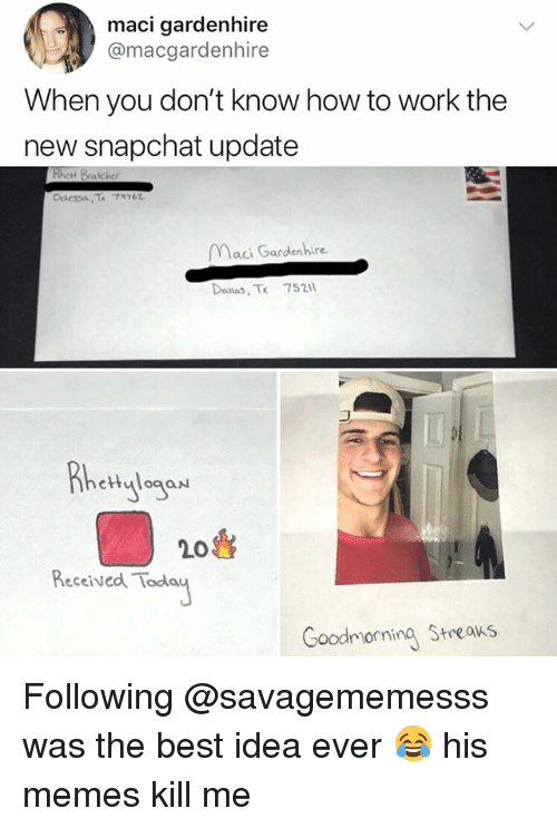 Memes, Snapchat, and Work: maci gardenhire  @macgardenhire  When you don't know how to work the  new snapchat update  Maci Gardenhire  Dailas, Tk 752  etHulogaN  20  Received Toda  Goodmorning Streaks Following @savagememesss was the best idea ever 😂 his memes kill me