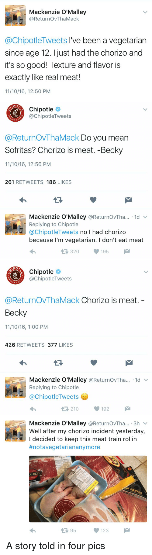 Beef, Beef, and Chipotle: Mackenzie O'Malley  @ReturnovThaMack  @ChipotleTweets I've been a vegetarian  since age 12. just had the chorizo and  it's so good! Texture and flavor is  exactly like real meat!  11/10/16, 12:50 PM   Chipotle  @Chi Tweets  nipotle CAN  @ReturnovThaMack Do you mean  Sofritas? Chorizo is meat. -Becky  11/10/16, 12:56 PM  261  RETWEETS 186  LIKES  Mackenzie O'Malley  @ReturnovTha... 1d v  Replying to Chipotle  @ChipotleTweets no I had chorizo  because I'm vegetarian. l don't eat meat  320 195  M   Chipotle  @ChipotleTweets  CAN  G  @ReturnovThaMack Chorizo is meat  Becky  11/10/16, 1:00 PM  426  RETWEETS  377  LIKES  Mackenzie O'Malley  @ReturnovTha... 1d  v  Replying to Chipotle  @ChipotleTweets  210 192   Mackenzie O'Malley  @ReturnovTha... 3h  v  Well after my chorizo incident yesterday,  I decided to keep this meat train rollin  #notavegetarian anymore  DE BEEF  t 95  123 A story told in four pics
