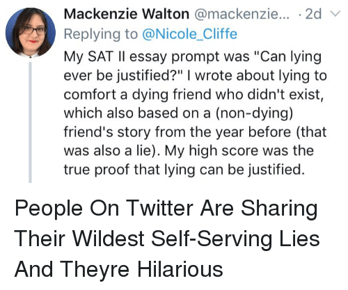 """Friends, True, and Twitter: Mackenzie Walton @mackenzie... .2d v  Replying to @Nicole_Cliffe  My SAT Il essay prompt was """"Can lying  ever be justified?"""" I wrote about lying to  comfort a dying friend who didn't exist  which also based on a (non-dying)  friend's story from the year before (that  was also a lie). My high score was the  true proof that lying can be justified. People On Twitter Are Sharing Their Wildest Self-Serving Lies And Theyre Hilarious"""
