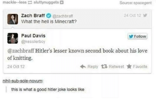 Books, Love, and Minecraft: mackle-less  sluttynuggets  Source:spacegent  Zach Braff@zachbraft  What the hell is Minecraft?  24 Oct 12  Paul Davis  @kesslerboy  Follow  @zachbraff Hitler's lesser known second book about his love  Reply Retweet ★ Favorite  of knitting.  24 Oct 12  nihil-sub-sole-novum:  this is what a good hitler joke looks like