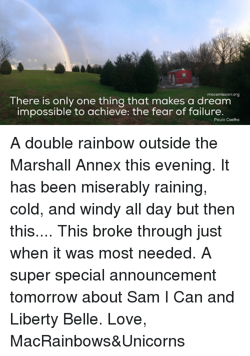 A Dream, Memes, and Rain: macsmission.org  There is only one thing that makes a dream  impossible to achieve: the fear of failure.  Paulo Coelho A double rainbow outside the Marshall Annex this evening. It has been miserably raining, cold, and windy all day but then this.... This broke through just when it was most needed. A super special announcement tomorrow about Sam I Can and Liberty Belle.   Love, MacRainbows&Unicorns