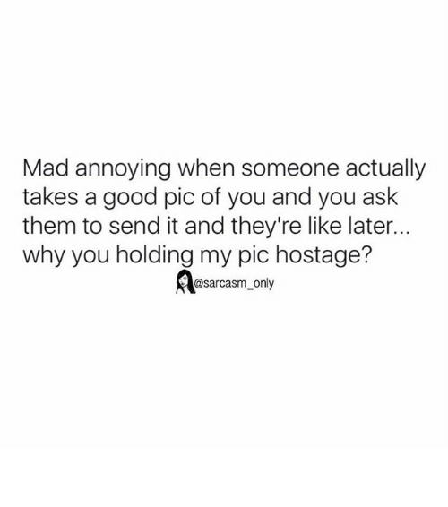 Funny, Memes, and Good: Mad annoying when someone actually  takes a good pic of you and you ask  them to send it and they're like later...  why you holding my pic hostage?  @sarcasm only ⠀