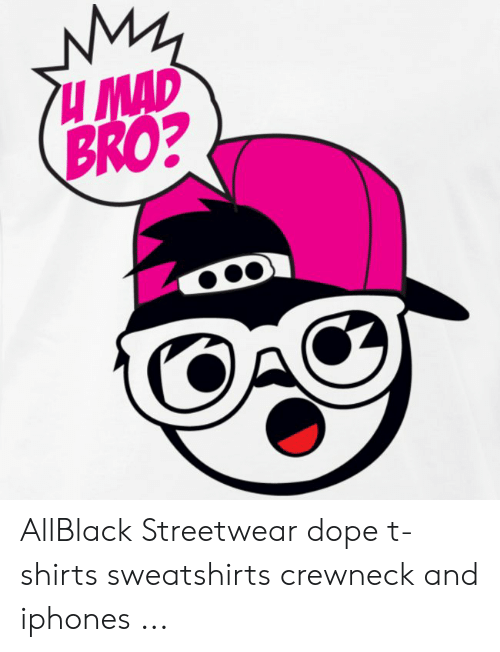 616d2961 MAD BRO? AllBlack Streetwear Dope T-Shirts Sweatshirts Crewneck and ...