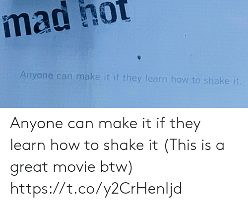 Memes, How To, and Movie: mad hot  Anyone can make it if they learn how to shake it Anyone can make it if they learn how to shake it (This is a great movie btw) https://t.co/y2CrHenljd