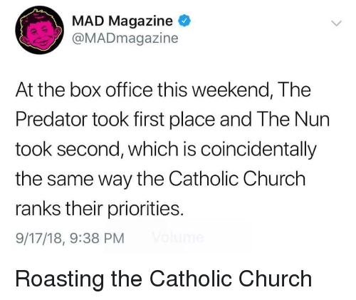 Church, Box Office, and Office: MAD Magazine  @MADmagazine  At the box office this weekend, The  Predator took first place and The Nun  took second, which is coincidentally  the same way the Catholic Church  ranks their priorities.  9/17/18, 9:38 PM Roasting the Catholic Church