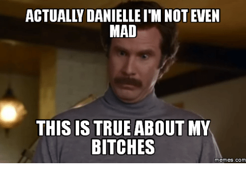 mad this is true about my bitches memes com 18067438 ✅ 25 best memes about danielle meme images danielle meme