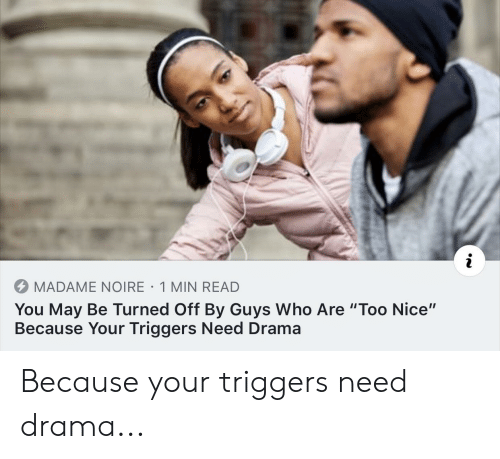"Nice, Drama, and Who: MADAME NOIRE 1 MIN READ  You May Be Turned Off By Guys Who Are ""Too Nice""  Because Your Triggers Need Drama Because your triggers need drama..."
