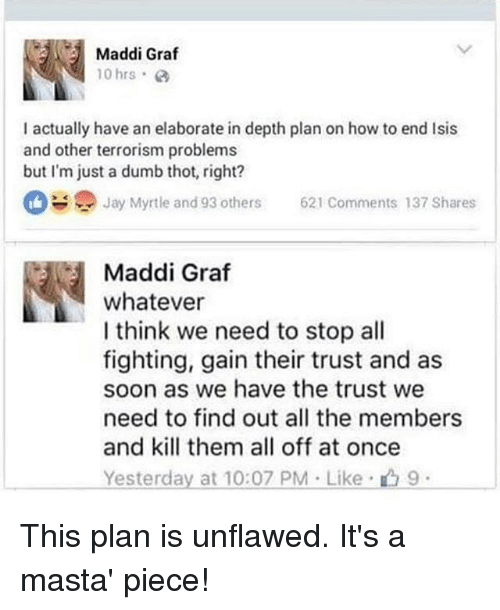 Dumb, Jay, and Soon...: Maddi Graf  10 hrs.  I actually have an elaborate in depth plan on how to end lsis  and other terrorism problems  but I'm just a dumb thot, right?  Jay Myrtle and 93 others  621 Comments 137 Shares  Maddi Graf  whatever  I think we need to stop all  fighting, gain their trust and as  soon as we have the trust we  need to find out all the members  and kill them all off at once  Yesterday at 10:07 PM Like 9 This plan is unflawed. It's a masta' piece!