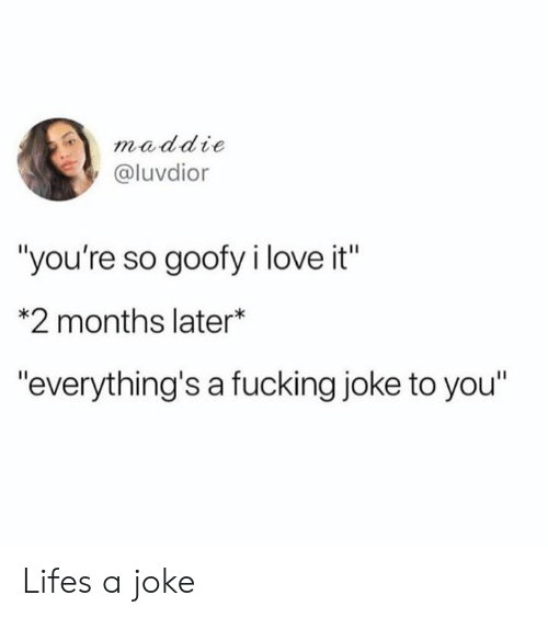 """Dank, Fucking, and Love: maddie  @luvdior  """"you're so goofy i love it""""  *2 months later*  """"everything's a fucking joke to you"""" Lifes a joke"""