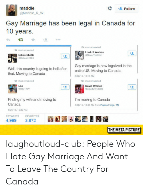 Club, Marriage, and Tumblr: maddie  @Maddie R W  Follow  Gay Marriage has been legal in Canada for  10 years  mac retweeted  a mac retweeted  Lord of Wolves  dNoverThatKid  kakashi1426  Kakashi1426  Well, this country is going to hell after  that. Moving to Canada  Gay marriage is now legalized in the  entire US. Moving to Canada.  /26/15, 10:19 AM  ta mac retweeted  mac retweeted  Lee  David Whitice  Finding my wife and moving to  Canada.  6/26/15, 10:22 AM  I'm moving to Canada  /26/15, 10:44 AM from Pigeon Forge, TN  RETWEETSFAVORITES  s  驫圓圓凸函巴EN  4,999 3,872  THE META PICTURE laughoutloud-club:  People Who Hate Gay Marriage And Want To Leave The Country For Canada