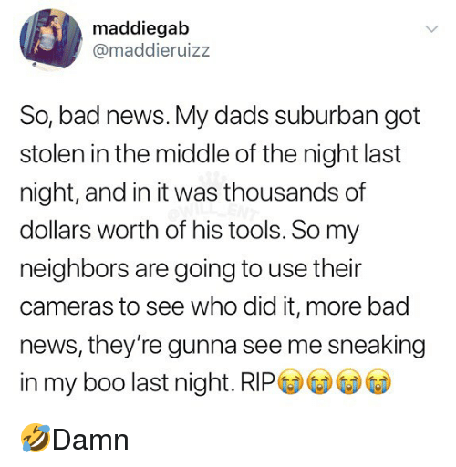 Bad, Boo, and Memes: maddiegab  @maddieruizz  So, bad news. My dads suburban got  stolen in the middle of the night last  night, and in it was thousands of  dollars worth of his tools. So my  neighbors are going to use their  cameras to see who did it, more bad  news, they're gunna see me sneaking  in my boo last night. RIPG) GDGD⑥ 🤣Damn