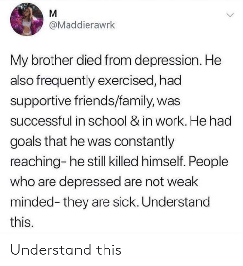 Family, Friends, and Goals: @Maddierawrk  My brother died from depression. He  also frequently exercised, had  supportive friends/family, was  successful in school & in work. He had  goals that he was constantly  reaching- he still killed himself. People  who are depressed are not weak  minded-they are sick. Understand  this. Understand this