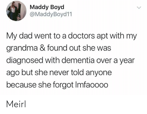 Dad, Grandma, and Dementia: Maddy Boyd  @MaddyBoyd11  My dad went to a doctors apt with my  grandma & found out she was  diagnosed with dementia over a year  ago but she never told anyone  because she forgot Imfaoooo Meirl