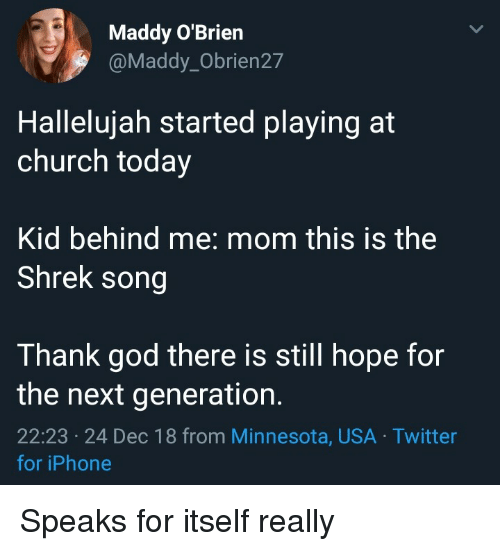 Church, God, and Hallelujah: Maddy O'Brien  @Maddy_Obrien27  Hallelujah started playing at  church today  Kid behind me: mom this is the  Shrek song  Thank god there is still hope for  the next generation.  22:23 24 Dec 18 from Minnesota, USA Twitter  for iPhone Speaks for itself really