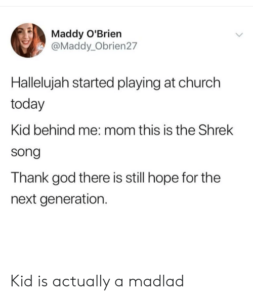 Church, God, and Hallelujah: Maddy O'Brien  @Maddy_Obrien27  Hallelujah started playing at church  today  Kid behind me: mom this is the Shrek  song  Thank god there is still hope for the  next generation. Kid is actually a madlad