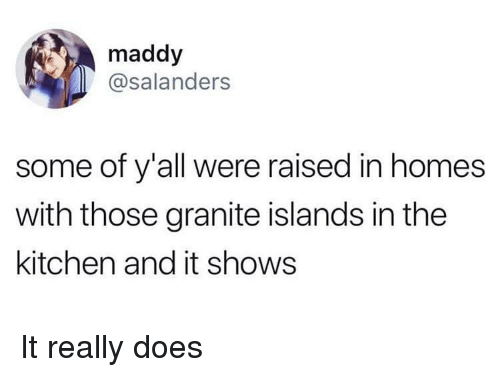 Homes, Really, and Kitchen: maddy  @salanders  some of y'all were raised in homes  with those granite islands in the  kitchen and it shows It really does