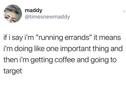 """Memes, Target, and Coffee: maddy  @timesnewmaddy  if i say i'm """"running errands"""" it means  i'm doing like one important thing and  then i'm getting coffee and going to  target"""