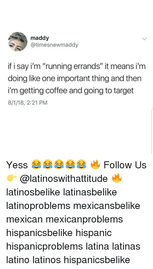 """Latinos, Memes, and Target: maddy  @timesnewmaddy  if i say i'm """"running errands"""" it means i'm  doing like one important thing and then  i'm getting coffee and going to target  8/1/18, 2:21 PM Yess 😂😂😂😂😂 🔥 Follow Us 👉 @latinoswithattitude 🔥 latinosbelike latinasbelike latinoproblems mexicansbelike mexican mexicanproblems hispanicsbelike hispanic hispanicproblems latina latinas latino latinos hispanicsbelike"""