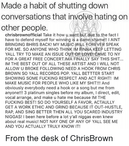 Chris Brown, Fucking, and Love: Made a habit of shutting down  conversations that involve hating on  other people  chrisbrownofficial Take it how u want but due to the fact  have to defend myself for winning is a damn shame!! I AINT  BRINGING BHRIS BACK! MY MUSIC WILL FOREVER SPEAK  FOR ME. SO ANYONE WHO THINK IM FINNA KEEP LETTING  YALL TRY TO MAKE AN ISSUE OUT OF LOVE! CAME TO NY  FOR A GREAT FREE CONCERT IMA FINALLY SAY THIS SHIT.  IM THE BEST OUT OF ALL THESE ARTIST AND I WILL NOT  ALLOW U BROKE FOLLOWING NEED A HOOK FROM CHRIS  BROWN SO YALL RECORDS POP. YALL BETTTER START  SHOWING SOME FUCKING RESPECT AND ACT RIGHT! IM  MAKE MUSIC FOR PEOPLE WHO LIKE MY SHIT!!! And  obviously everybody need a hook or a song but me from  anyone!!! 3 platinum singles before my album, I direct, edit,  vocal arrange, and make u hate me because IM THE  FUCKING BEST! SO DO YOURSELF A FAVOR, ACTAULLY  GET A WORK ETHIC AND GRIND BECAUSE IT OUT-HUSTLE,  RAP, AND SING BETTER THEN ALL YOU SCARED INDUSTRY  NIGGAS! I been here before a lot y'all niggas even knew  about real music! NOT NAY ONE OF ANY OF YALL SEE ME  AND YOU ACTUALLY TRULY KNOW IT! From the desk of ChrisBrown