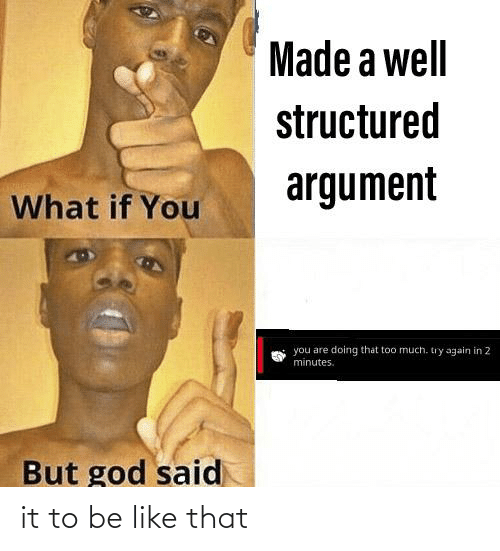 Be Like, God, and Too Much: Made a well  structured  argument  What if You  you are doing that too much. try again in 2  minutes.  But god said it to be like that