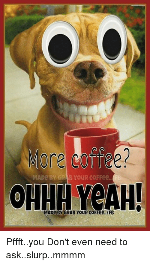 Memes, Coffee, and 🤖: MADe BY GR BYouR coFFee  OHHH YouR coFFee, IFB Pffft..you Don't even need to ask..slurp..mmmm