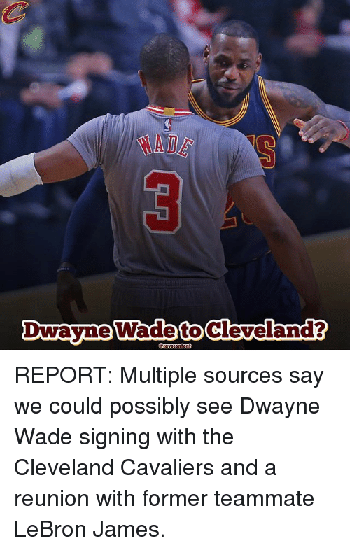 Cleveland Cavaliers, Dwayne Wade, and LeBron James: MADE  Dwayne Wade Content  Cleveland?  to REPORT: Multiple sources say we could possibly see Dwayne Wade signing with the Cleveland Cavaliers and a reunion with former teammate LeBron James.