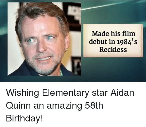 Memes, 🤖, and Quinn: Made his film  debut in 1984's  Reckless Wishing Elementary star Aidan Quinn an amazing 58th Birthday!