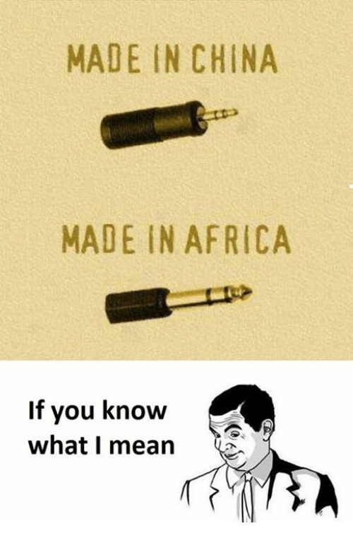Africa, China, and Mean: MADE IN CHINA  MADE IN AFRICA  If you know  what I mean