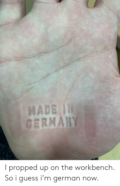 Germany, Guess, and German: MADE IN  GERMANY I propped up on the workbench. So i guess i'm german now.
