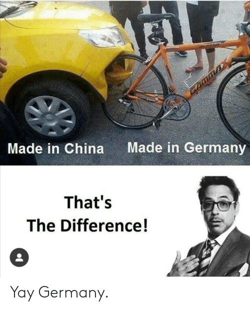 China, Germany, and Made: Made in Germany  Made in China  That's  The Difference! Yay Germany.