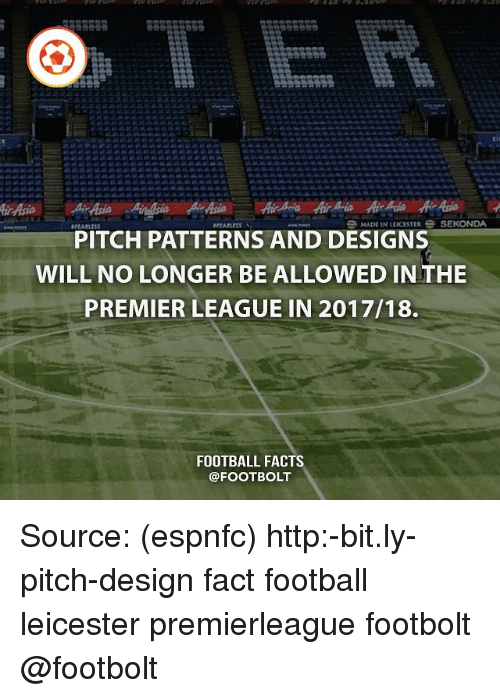Facts, Football, and Memes: MADE IN LEICESTERSEKONDA  PITCH PATTERNS AND DESIGNS  WILL NO LONGER BE ALLOWED IN THE  PREMIER LEAGUE IN 2017/18.  FOOTBALL FACTS  @FOOTBOLT Source: (espnfc) http:-bit.ly-pitch-design fact football leicester premierleague footbolt @footbolt