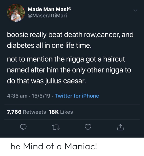 Blackpeopletwitter, Funny, and Haircut: Made Man Masi®  @MaserattiMari  boosie really beat death row,cancer, and  diabetes all in one life time  not to mention the nigga got a haircut  named after him the only other nigga to  do that was julius caesar.  4:35 am 15/5/19 Twitter for iPhone  7,766 Retweets 18K Likes The Mind of a Maniac!