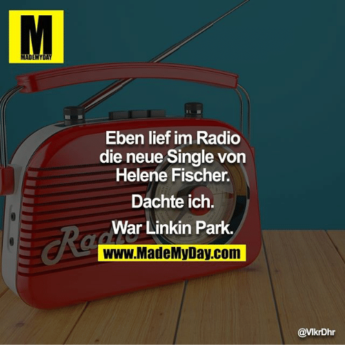 Memes, Radio, and Single: MADE  MY  Eben lief im Radio  die neue Single von  Helene Fischer.  Dachte ich.  War Linkin Park.  www.MadeMV Day.com  @VIkrDhr