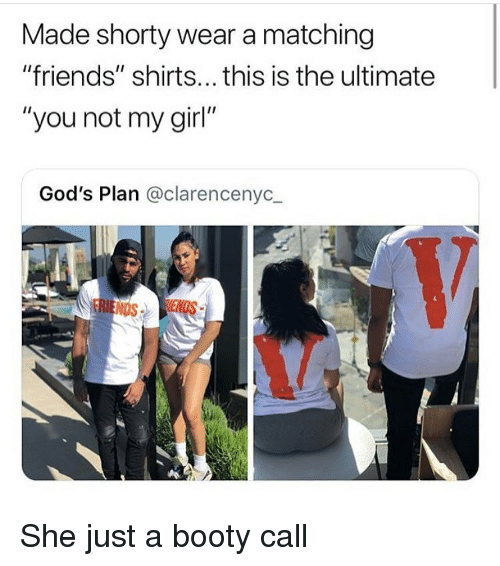 "Booty, Friends, and Funny: Made shorty wear a matching  ""friends"" shirts... this is the ultimate  ""you not my girl""  God's Plan @clarencenyc  NDS She just a booty call"