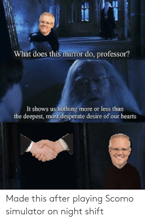 Australian, Night Shift, and Made: Made this after playing Scomo simulator on night shift