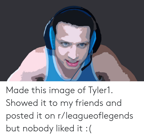 Friends, Image, and Leagueoflegends: Made this image of Tyler1. Showed it to my friends and posted it on r/leagueoflegends but nobody liked it :(