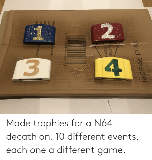 Game, N64, and One: Made trophies for a N64 decathlon. 10 different events, each one a different game.