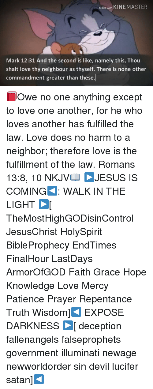 Illuminati, Love, and Memes: Made with  KINE MASTER  Mark 12:31 And the second is like, namely this, Thou  shalt love thy neighbour as thyself. There is none other  commandment greater than these. 📕Owe no one anything except to love one another, for he who loves another has fulfilled the law. Love does no harm to a neighbor; therefore love is the fulfillment of the law. Romans 13:8, 10 NKJV📖 ▶JESUS IS COMING◀: WALK IN THE LIGHT ▶[ TheMostHighGODisinControl JesusChrist HolySpirit BibleProphecy EndTimes FinalHour LastDays ArmorOfGOD Faith Grace Hope Knowledge Love Mercy Patience Prayer Repentance Truth Wisdom]◀ EXPOSE DARKNESS ▶[ deception fallenangels falseprophets government illuminati newage newworldorder sin devil lucifer satan]◀