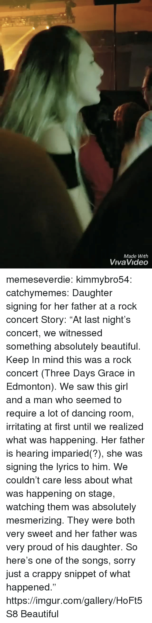 """Beautiful, Dancing, and Saw: Made With  VivaVideo memeseverdie: kimmybro54:  catchymemes:  Daughter signing for her father at a rock concert   Story: """"At last night's concert, we witnessed something absolutely beautiful. Keep In mind this was a rock concert (Three Days Grace in Edmonton). We saw this girl and a man who seemed to require a lot of dancing room, irritating at first until we realized what was happening. Her father is hearing imparied(?), she was signing the lyrics to him. We couldn't care less about what was happening on stage, watching them was absolutely mesmerizing. They were both very sweet and her father was very proud of his daughter. So here's one of the songs, sorry just a crappy snippet of what happened.""""  https://imgur.com/gallery/HoFt5S8   Beautiful"""
