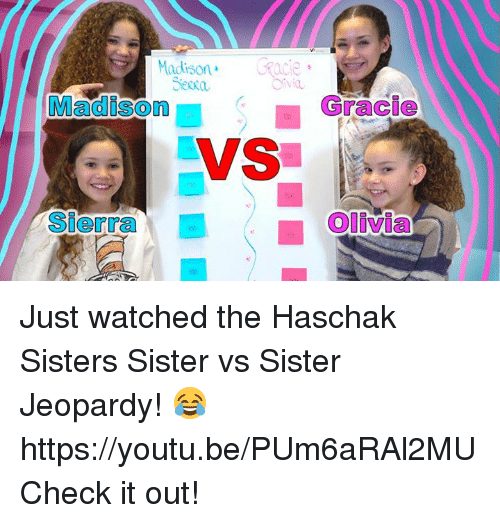 Dank, Youtu, and 🤖: Madison.  acie  Gracie  Madison  VS  Sierra  Olivia Just watched the Haschak Sisters Sister vs Sister Jeopardy! 😂 https://youtu.be/PUm6aRAl2MU Check it out!