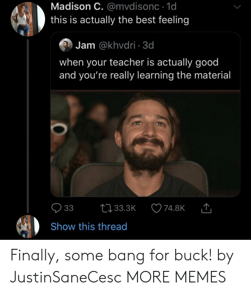 Dank, Memes, and Target: Madison C. @mvdisonc 1d  this is actually the best feeling  Jam @khvdri 3d  when your teacher is actually good  and you're really learning the material  33  L33.3K  74.8K  Show this thread Finally, some bang for buck! by JustinSaneCesc MORE MEMES